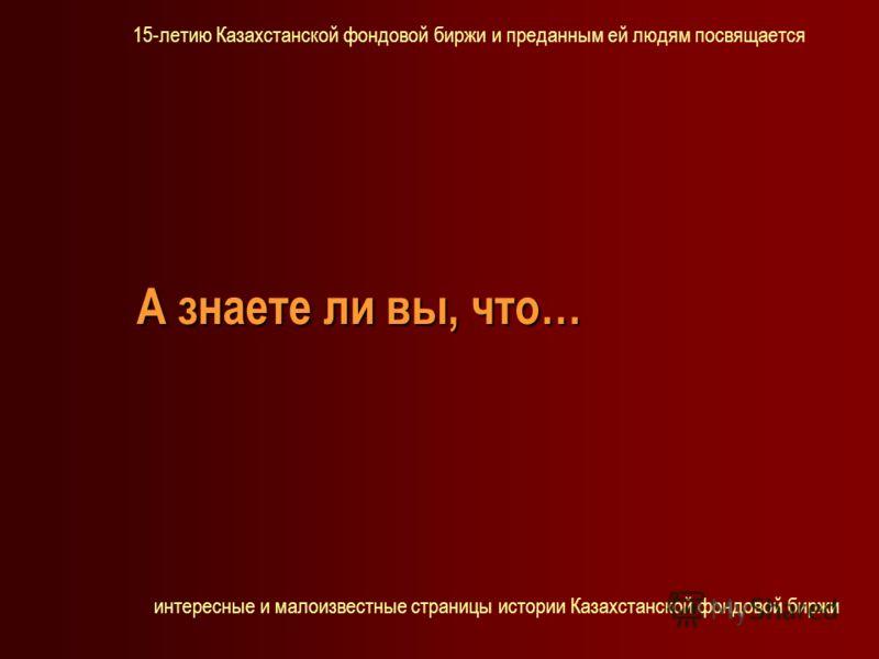 А знаете ли вы, что… 15-летию Казахстанской фондовой биржи и преданным ей людям посвящается интересные и малоизвестные страницы истории Казахстанской фондовой биржи
