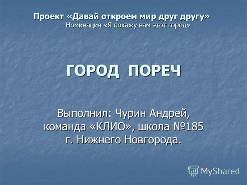 Выполнил: Чурин Андрей, команда «КЛИО», школа 185 г. Нижнего Новгорода. Проект «Давай откроем мир друг другу» Номинация «Я покажу вам этот город» ГОРОД ПОРЕЧ