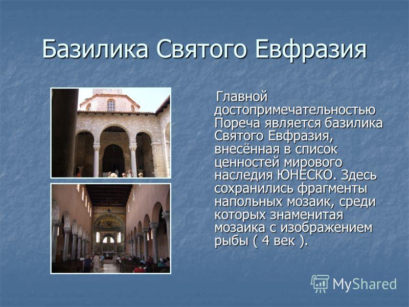 Базилика Святого Евфразия Главной достопримечательностью Пореча является базилика Святого Евфразия, внесённая в список ценностей мирового наследия ЮНЕСКО. Здесь сохранились фрагменты напольных мозаик, среди которых знаменитая мозаика с изображением р