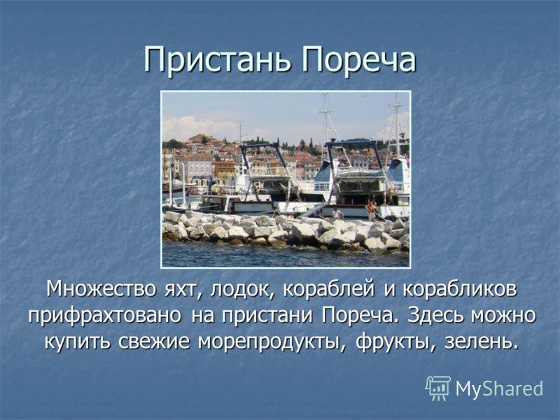 Пристань Пореча Множество яхт, лодок, кораблей и корабликов прифрахтовано на пристани Пореча. Здесь можно купить свежие морепродукты, фрукты, зелень. Множество яхт, лодок, кораблей и корабликов прифрахтовано на пристани Пореча. Здесь можно купить све
