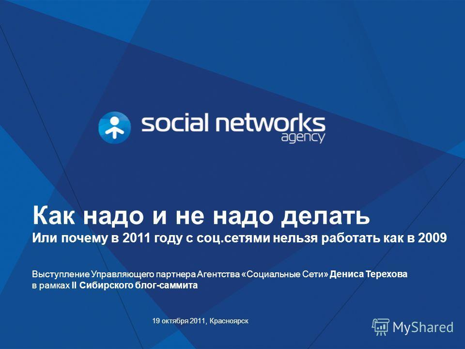 Как надо и не надо делать Или почему в 2011 году с соц.сетями нельзя работать как в 2009 19 октября 2011, Красноярск Выступление Управляющего партнера Агентства «Социальные Сети» Дениса Терехова в рамках II Сибирского блог-саммита