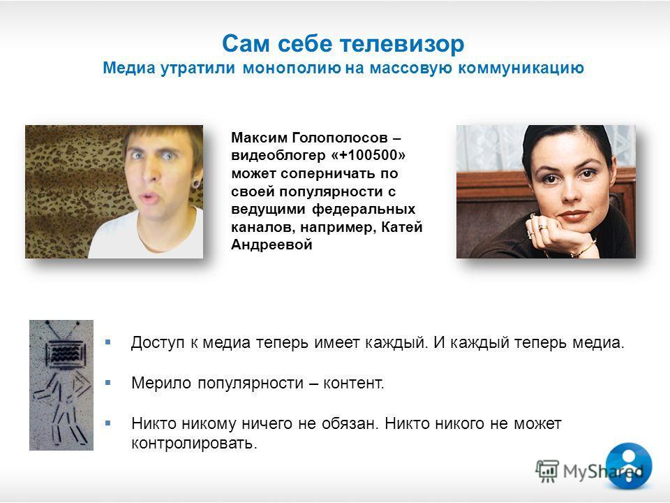 Сам себе телевизор Медиа утратили монополию на массовую коммуникацию Максим Голополосов – видеоблогер «+100500» может соперничать по своей популярности с ведущими федеральных каналов, например, Катей Андреевой Доступ к медиа теперь имеет каждый. И ка