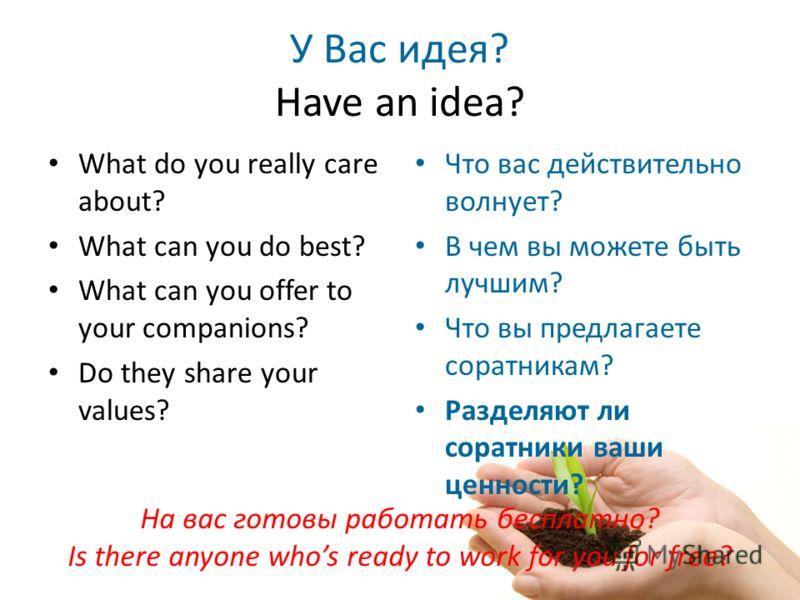 У Вас идея? Have an idea? What do you really care about? What can you do best? What can you offer to your companions? Do they share your values? Что вас действительно волнует? В чем вы можете быть лучшим? Что вы предлагаете соратникам? Разделяют ли с