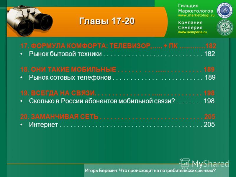 Игорь Березин: Что происходит на потребительских рынках? Главы 17-20 17. ФОРМУЛА КОМФОРТА: ТЕЛЕВИЗОР,….. + ПК …..…….182 Рынок бытовой техники............................ 182 18. ОНИ ТАКИЕ МОБИЛЬНЫЕ.......... …............ 189 Рынок сотовых телефонов.