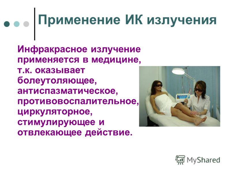 Применение ИК излучения Инфракрасное излучение применяется в медицине, т.к. оказывает болеутоляющее, антиспазматическое, противовоспалительное, циркуляторное, стимулирующее и отвлекающее действие.