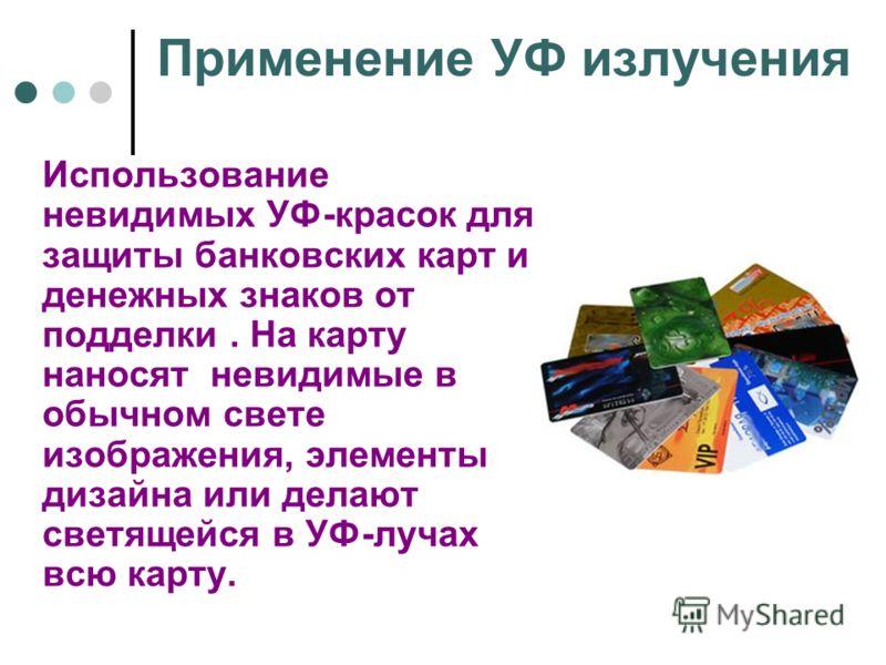 Применение УФ излучения Использование невидимых УФ-красок для защиты банковских карт и денежных знаков от подделки. На карту наносят невидимые в обычном свете изображения, элементы дизайна или делают светящейся в УФ-лучах всю карту.