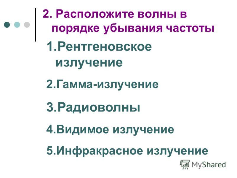 2. Расположите волны в порядке убывания частоты 1.Рентгеновское излучение 2.Гамма-излучение 3.Радиоволны 4.Видимое излучение 5.Инфракрасное излучение