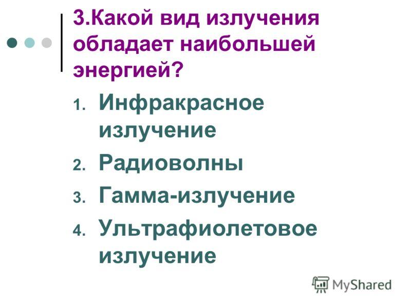 3.Какой вид излучения обладает наибольшей энергией? 1. Инфракрасное излучение 2. Радиоволны 3. Гамма-излучение 4. Ультрафиолетовое излучение