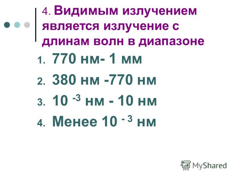 4. Видимым излучением является излучение с длинам волн в диапазоне 1. 770 нм- 1 мм 2. 380 нм -770 нм 3. 10 -3 нм - 10 нм 4. Менее 10 - 3 нм
