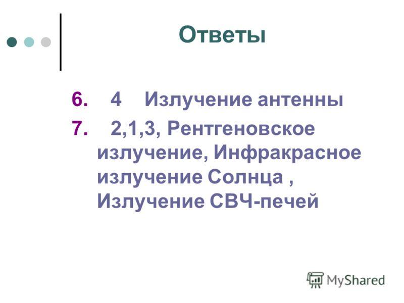 Ответы 6. 4 Излучение антенны 7. 2,1,3, Рентгеновское излучение, Инфракрасное излучение Солнца, Излучение СВЧ-печей