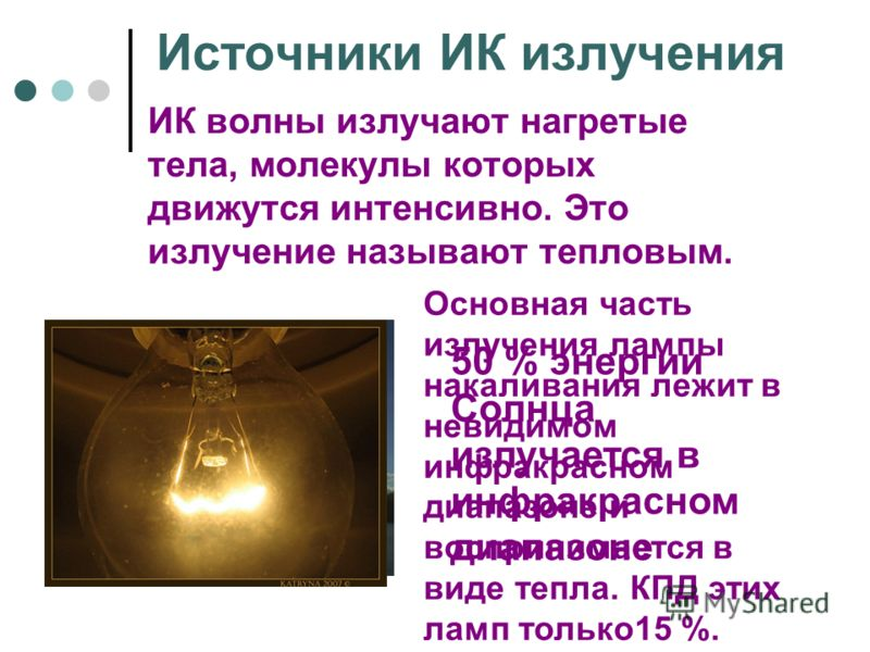 Источники ИК излучения ИК волны излучают нагретые тела, молекулы которых движутся интенсивно. Это излучение называют тепловым. 50 % энергии Солнца излучается в инфракрасном диапазоне Основная часть излучения лампы накаливания лежит в невидимом инфрак