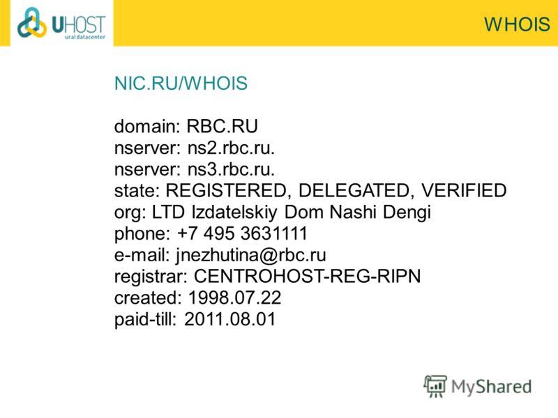 WHOIS NIC.RU/WHOIS domain: RBC.RU nserver: ns2.rbc.ru. nserver: ns3.rbc.ru. state: REGISTERED, DELEGATED, VERIFIED org: LTD Izdatelskiy Dom Nashi Dengi phone: +7 495 3631111 e-mail: jnezhutina@rbc.ru registrar: CENTROHOST-REG-RIPN created: 1998.07.22