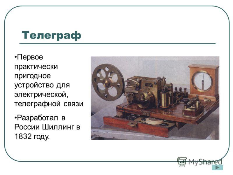 Телеграф Первое практически пригодное устройство для электрической, телеграфной связи Разработал в России Шиллинг в 1832 году.