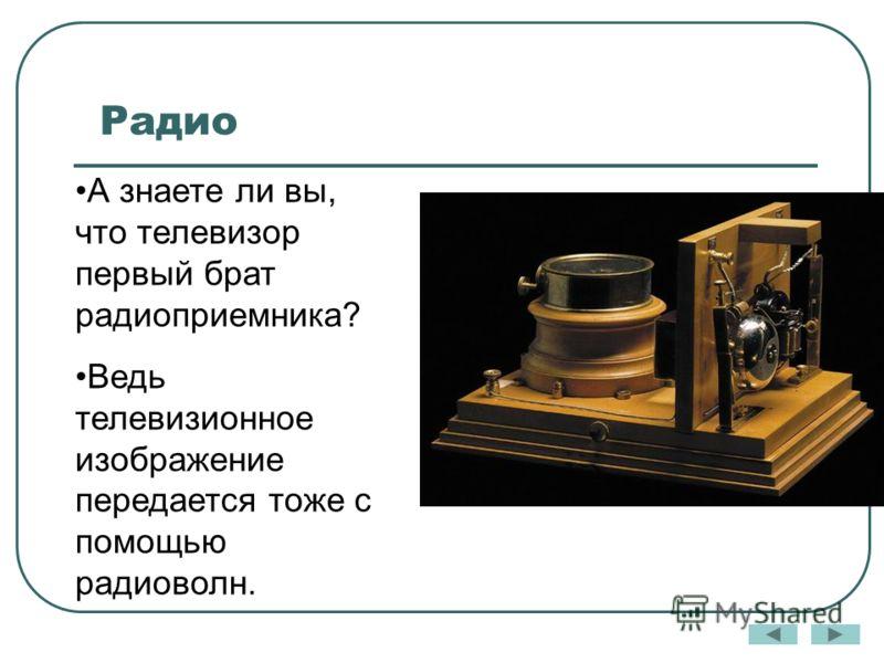Радио А знаете ли вы, что телевизор первый брат радиоприемника? Ведь телевизионное изображение передается тоже с помощью радиоволн.