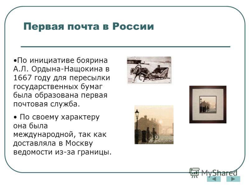 Первая почта в России По инициативе боярина А.Л. Ордына-Нащокина в 1667 году для пересылки государственных бумаг была образована первая почтовая служба. По своему характеру она была международной, так как доставляла в Москву ведомости из-за границы.