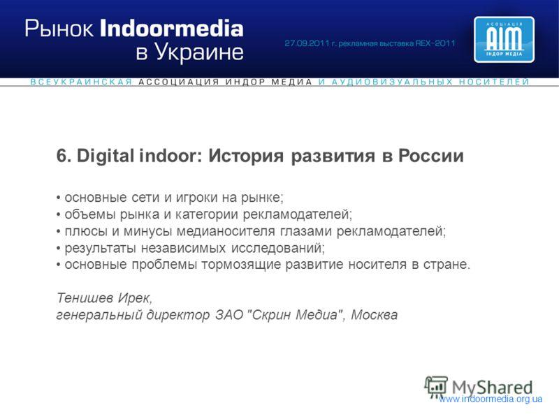 www.indoormedia.org.ua 6. Digital indoor: История развития в России основные сети и игроки на рынке; объемы рынка и категории рекламодателей; плюсы и минусы медианосителя глазами рекламодателей; результаты независимых исследований; основные проблемы