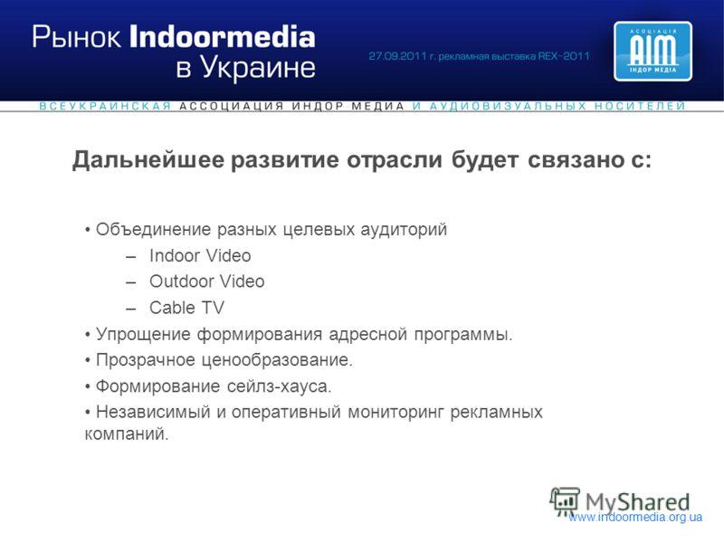 www.indoormedia.org.ua Дальнейшее развитие отрасли будет связано с: Объединение разных целевых аудиторий –Indoor Video –Outdoor Video –Cable TV Упрощение формирования адресной программы. Прозрачное ценообразование. Формирование сейлз-хауса. Независим