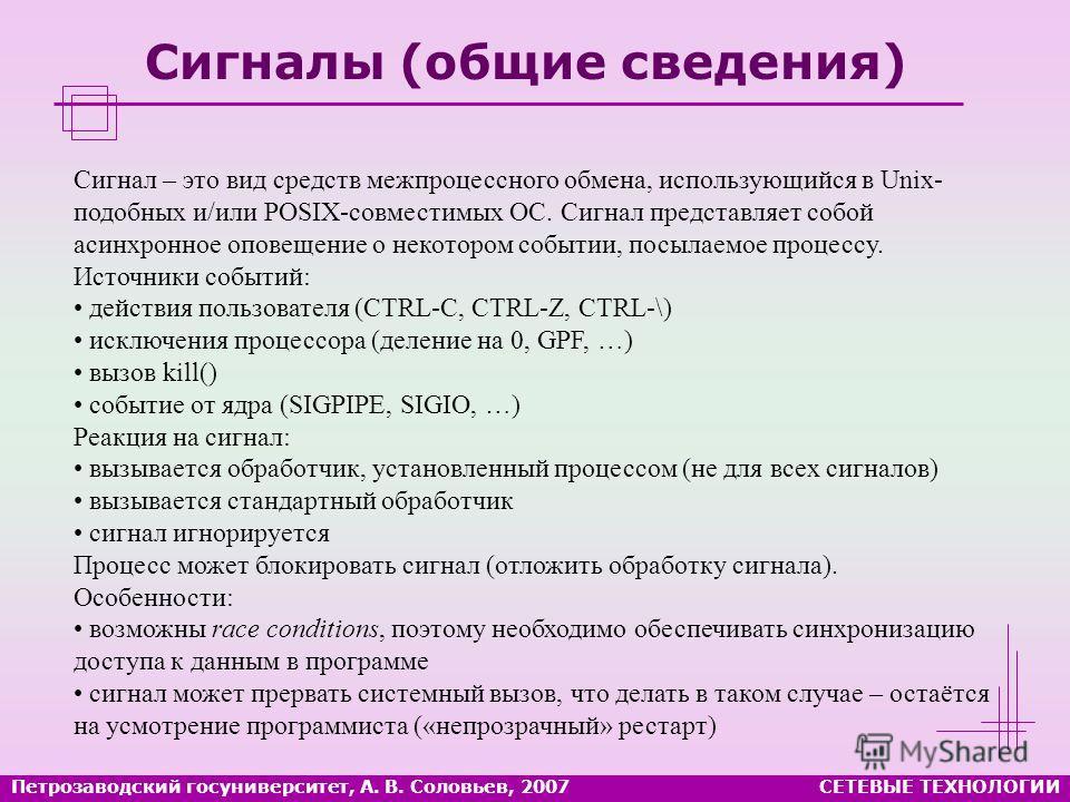 Петрозаводский госуниверситет, А. В. Соловьев, 2007СЕТЕВЫЕ ТЕХНОЛОГИИ Сигналы (общие сведения) Сигнал – это вид средств межпроцессного обмена, использующийся в Unix- подобных и/или POSIX-совместимых ОС. Сигнал представляет собой асинхронное оповещени