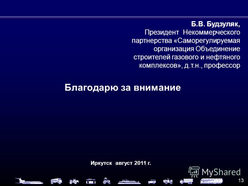 13 Благодарю за внимание Иркутск август 2011 г. Б.В. Будзуляк, Президент Некоммерческого партнерства «Саморегулируемая организация Объединение строителей газового и нефтяного комплексов», д.т.н., профессор