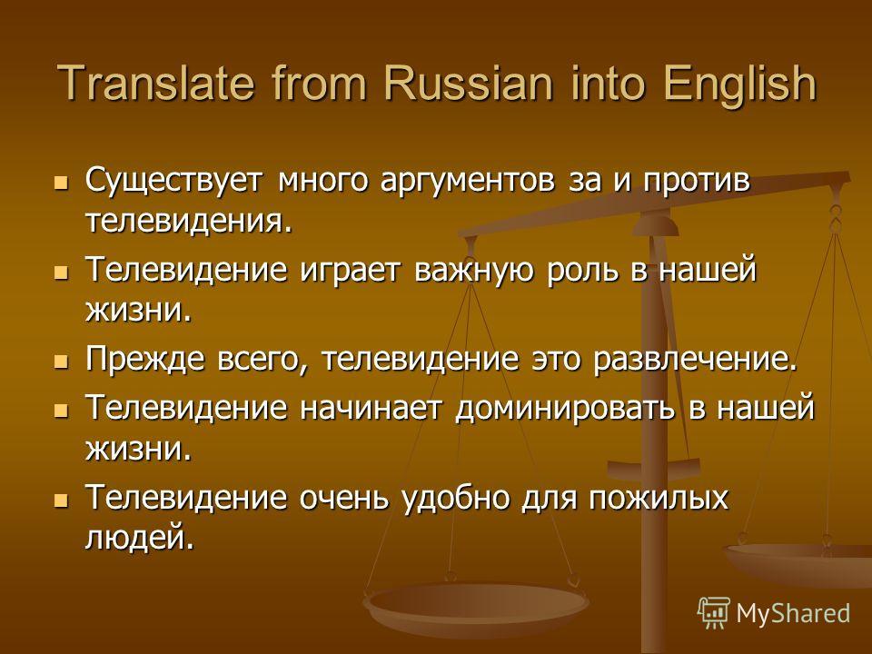 Translate from Russian into English Существует много аргументов за и против телевидения. Существует много аргументов за и против телевидения. Телевидение играет важную роль в нашей жизни. Телевидение играет важную роль в нашей жизни. Прежде всего, те