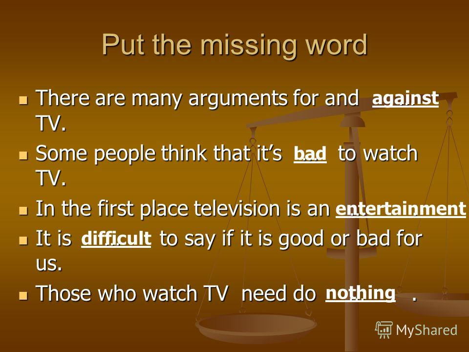 Put the missing word There are many arguments for and … TV. There are many arguments for and … TV. Some people think that its … to watch TV. Some people think that its … to watch TV. In the first place television is an …. In the first place televisio