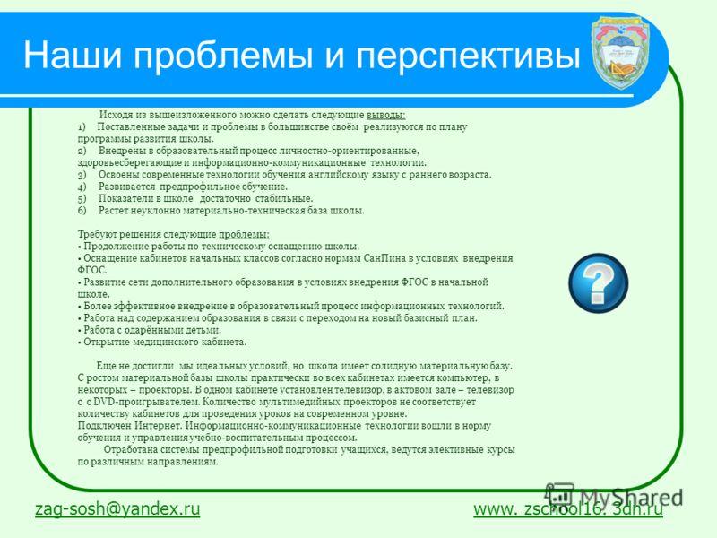Наши проблемы и перспективы zag-sosh@yandex.ruzag-sosh@yandex.ru www. zschool16. 3dn.ruwww. zschool16. 3dn.ru Исходя из вышеизложенного можно сделать следующие выводы: 1) Поставленные задачи и проблемы в большинстве своём реализуются по плану програм