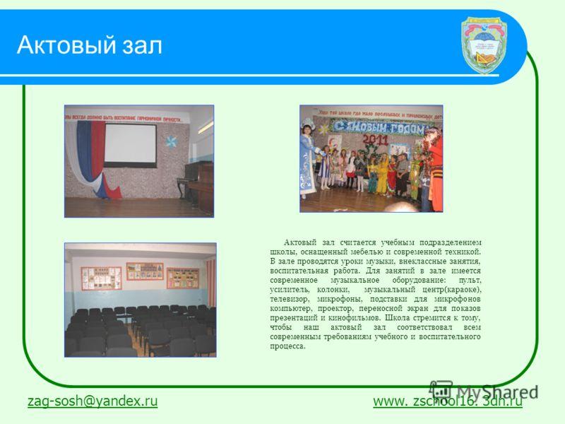 Актовый зал zag-sosh@yandex.ruzag-sosh@yandex.ru www. zschool16. 3dn.ruwww. zschool16. 3dn.ru Актовый зал считается учебным подразделением школы, оснащенный мебелью и современной техникой. В зале проводятся уроки музыки, внеклассные занятия, воспитат