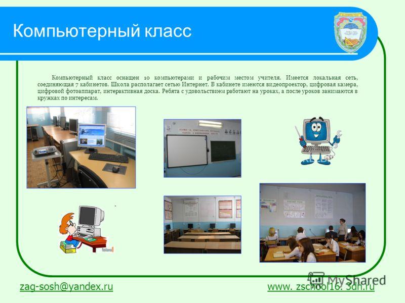 zag-sosh@yandex.ruzag-sosh@yandex.ru www. zschool16. 3dn.ruwww. zschool16. 3dn.ru Компьютерный класс Компьютерный класс оснащен 10 компьютерами и рабочим местом учителя. Имеется локальная сеть, соединяющая 7 кабинетов. Школа располагает сетью Интерне