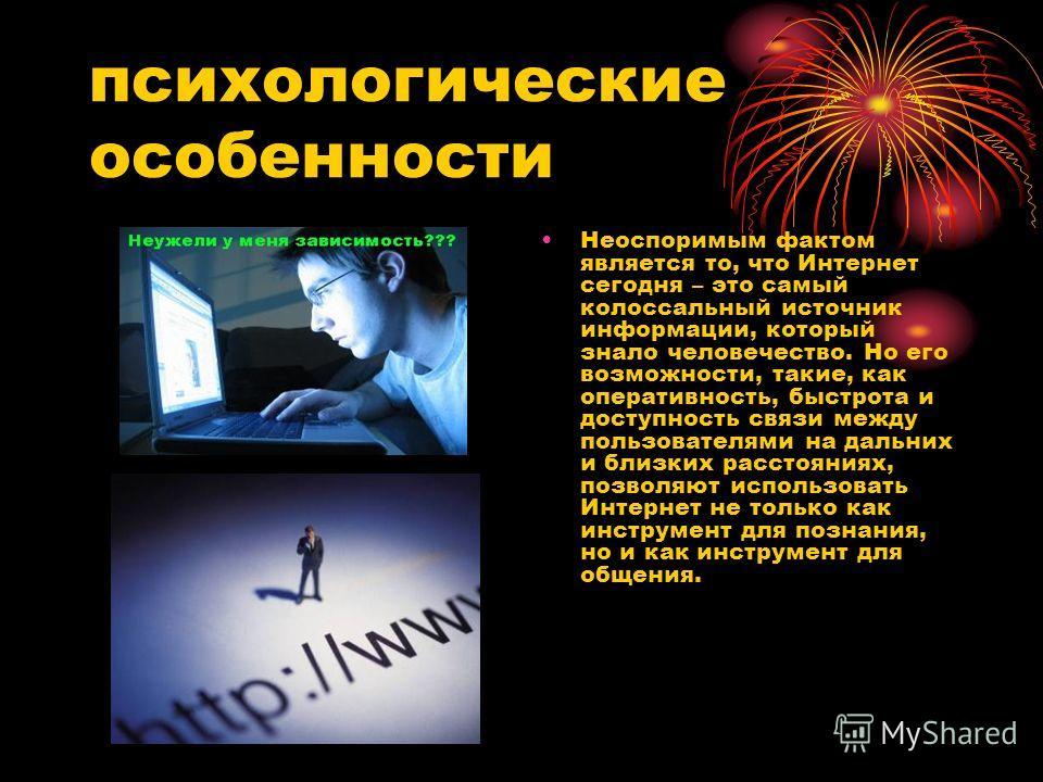 психологические особенности Неоспоримым фактом является то, что Интернет сегодня – это самый колоссальный источник информации, который знало человечество. Но его возможности, такие, как оперативность, быстрота и доступность связи между пользователями