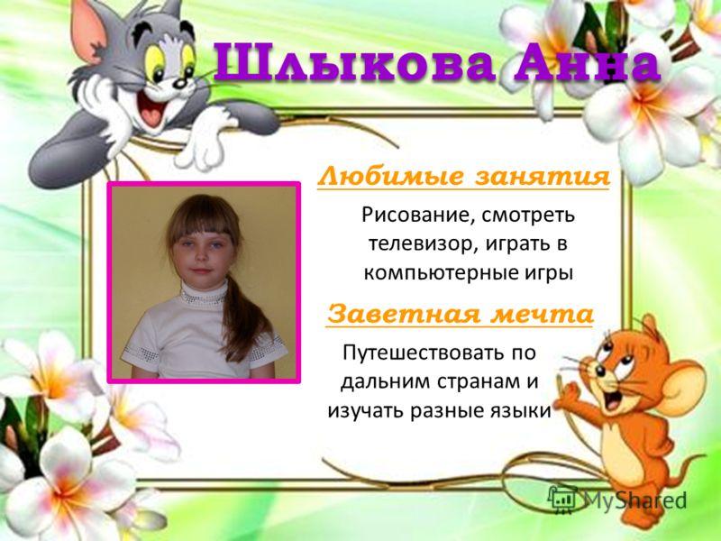 Любимые занятия Заветная мечта Шлыкова Анна Рисование, смотреть телевизор, играть в компьютерные игры Путешествовать по дальним странам и изучать разные языки