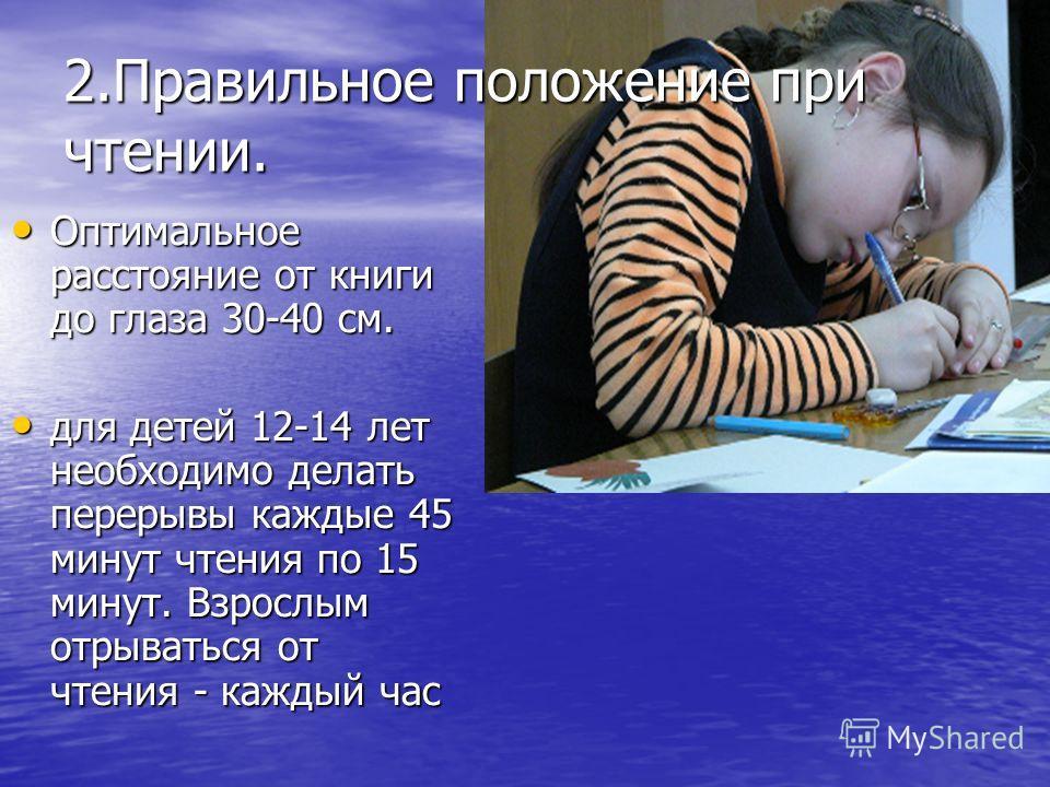 2.Правильное положение при чтении. Оптимальное расстояние от книги до глаза 30-40 см. Оптимальное расстояние от книги до глаза 30-40 см. для детей 12-14 лет необходимо делать перерывы каждые 45 минут чтения по 15 минут. Взрослым отрываться от чтения