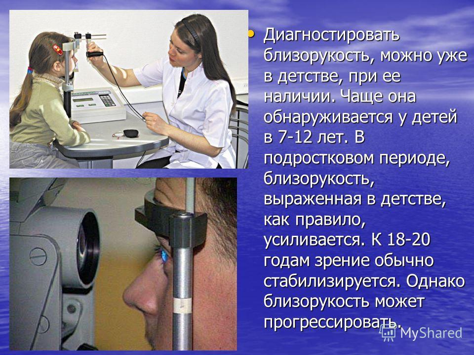 Диагностировать близорукость, можно уже в детстве, при ее наличии. Чаще она обнаруживается у детей в 7-12 лет. В подростковом периоде, близорукость, выраженная в детстве, как правило, усиливается. К 18-20 годам зрение обычно стабилизируется. Однако б