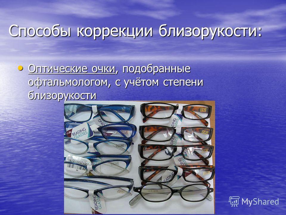 Способы коррекции близорукости: Оптические очки, подобранные офтальмологом, с учётом степени близорукости Оптические очки, подобранные офтальмологом, с учётом степени близорукости
