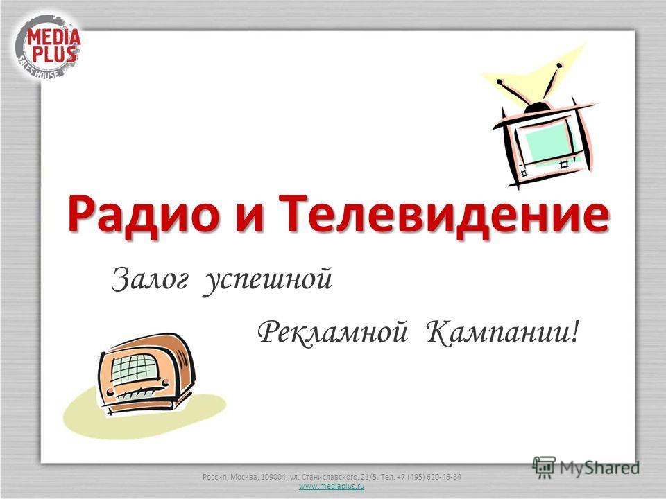 Россия, Москва, 109004, ул. Станиславского, 21/5. Тел. +7 (495) 620-46-64 www.mediaplus.ru Радио и Телевидение Залог успешной Рекламной Кампании!