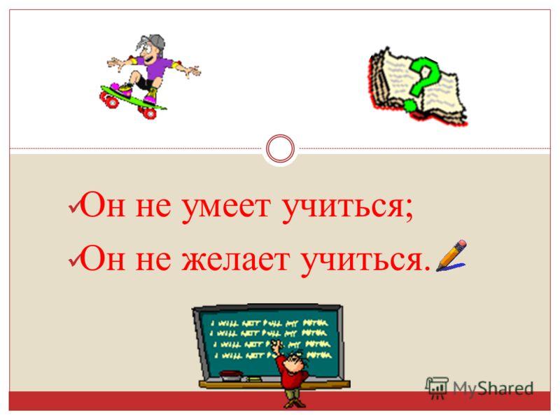 Он не умеет учиться ; Он не желает учиться.