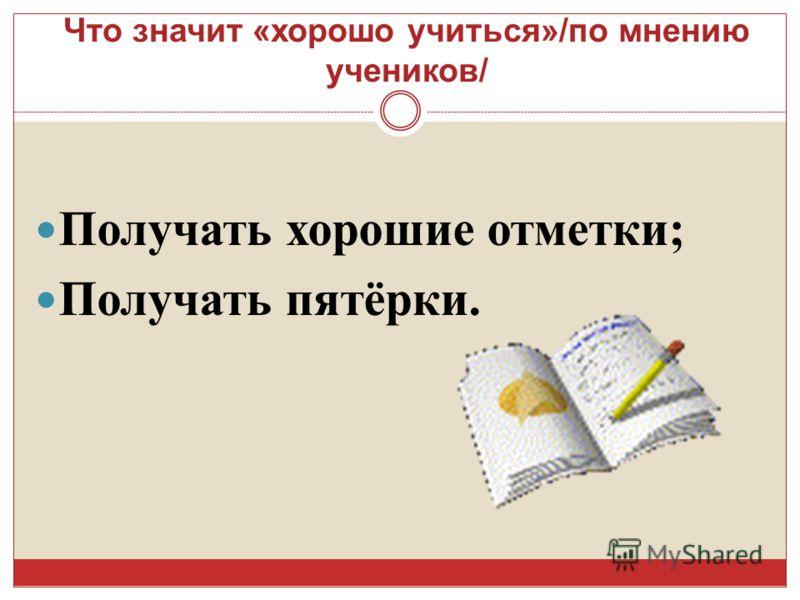 Что значит « хорошо учиться »/ по мнению учеников / Получать хорошие отметки ; Получать пятёрки.