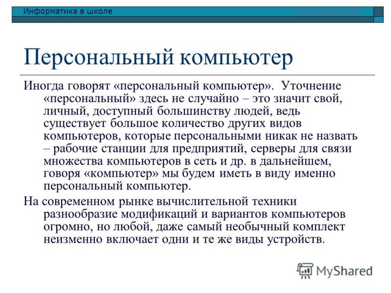 Информатика в школе www.klyaksa.netwww.klyaksa.net Персональный компьютер Иногда говорят «персональный компьютер». Уточнение «персональный» здесь не случайно – это значит свой, личный, доступный большинству людей, ведь существует большое количество д