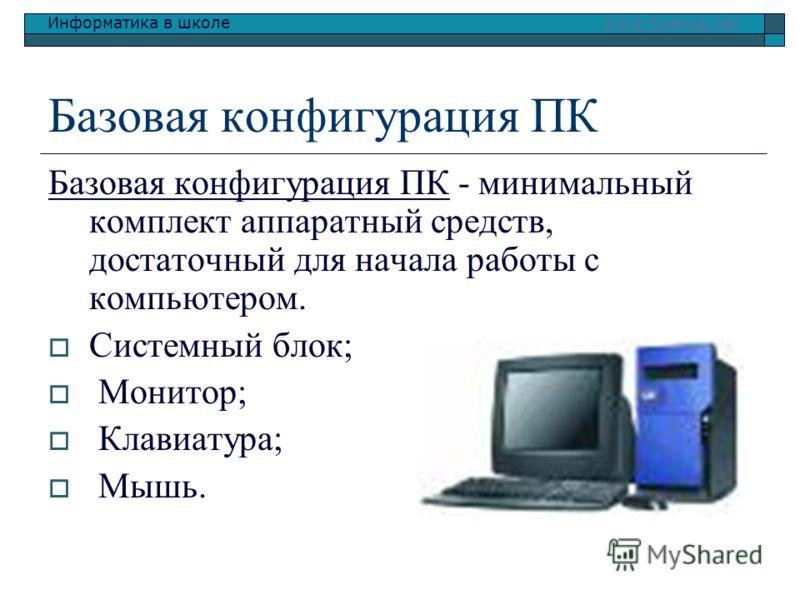 Информатика в школе www.klyaksa.netwww.klyaksa.net Базовая конфигурация ПК Базовая конфигурация ПК - минимальный комплект аппаратный средств, достаточный для начала работы с компьютером. Системный блок; Монитор; Клавиатура; Мышь.