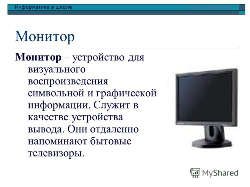 Информатика в школе www.klyaksa.netwww.klyaksa.net Монитор Монитор – устройство для визуального воспроизведения символьной и графической информации. Служит в качестве устройства вывода. Они отдаленно напоминают бытовые телевизоры.