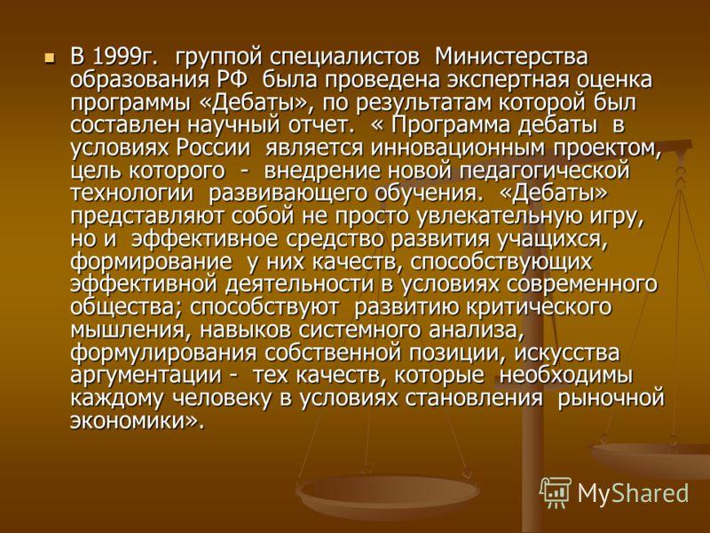 В 1999г. группой специалистов Министерства образования РФ была проведена экспертная оценка программы «Дебаты», по результатам которой был составлен научный отчет. « Программа дебаты в условиях России является инновационным проектом, цель которого - в