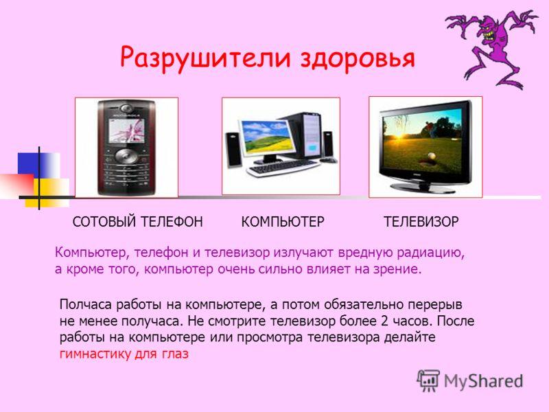 Разрушители здоровья СОТОВЫЙ ТЕЛЕФОНТЕЛЕВИЗОР КОМПЬЮТЕР Компьютер, телефон и телевизор излучают вредную радиацию, а кроме того, компьютер очень сильно влияет на зрение. Полчаса работы на компьютере, а потом обязательно перерыв не менее получаса. Не с