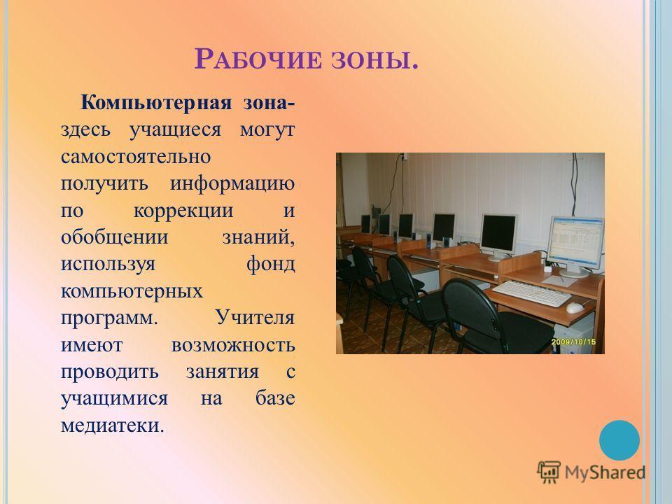Р АБОЧИЕ ЗОНЫ. Компьютерная зона- здесь учащиеся могут самостоятельно получить информацию по коррекции и обобщении знаний, используя фонд компьютерных программ. Учителя имеют возможность проводить занятия с учащимися на базе медиатеки.