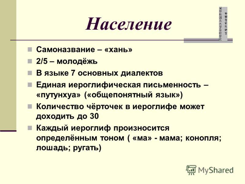 Население Самоназвание – «хань» 2/5 – молодёжь В языке 7 основных диалектов Единая иероглифическая письменность – «путунхуа» («общепонятный язык») Количество чёрточек в иероглифе может доходить до 30 Каждый иероглиф произносится определённым тоном (
