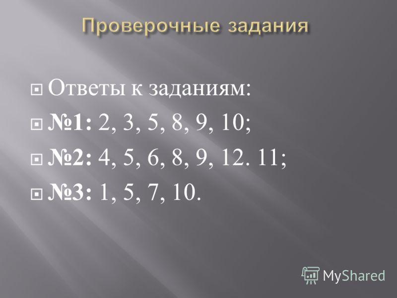 Ответы к заданиям : 1: 2, 3, 5, 8, 9, 10; 2: 4, 5, 6, 8, 9, 12. 11; 3: 1, 5, 7, 10.