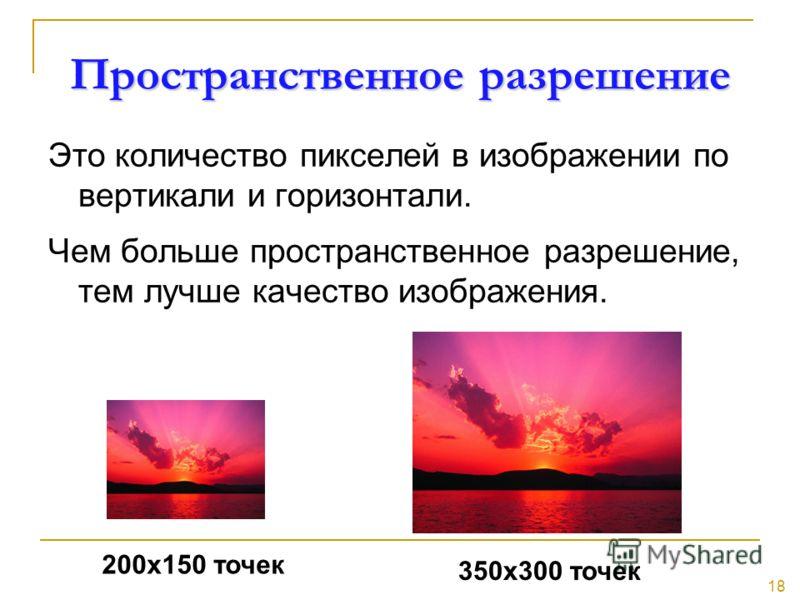 18 Пространственное разрешение Это количество пикселей в изображении по вертикали и горизонтали. Чем больше пространственное разрешение, тем лучше качество изображения. 200х150 точек 350х300 точек