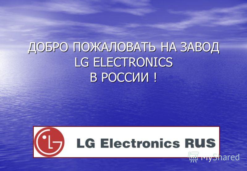 ДОБРО ПОЖАЛОВАТЬ НА ЗАВОД LG ELECTRONICS В РОССИИ !