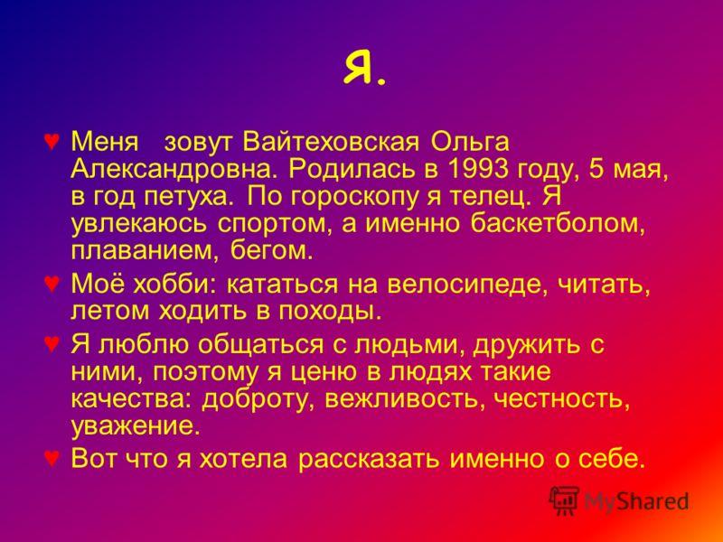 Я. Меня зовут Вайтеховская Ольга Александровна. Родилась в 1993 году, 5 мая, в год петуха. По гороскопу я телец. Я увлекаюсь спортом, а именно баскетболом, плаванием, бегом. Моё хобби: кататься на велосипеде, читать, летом ходить в походы. Я люблю об