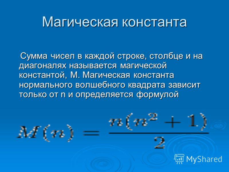 Магическая константа Сумма чисел в каждой строке, столбце и на диагоналях называется магической константой, M. Магическая константа нормального волшебного квадрата зависит только от n и определяется формулой Сумма чисел в каждой строке, столбце и на