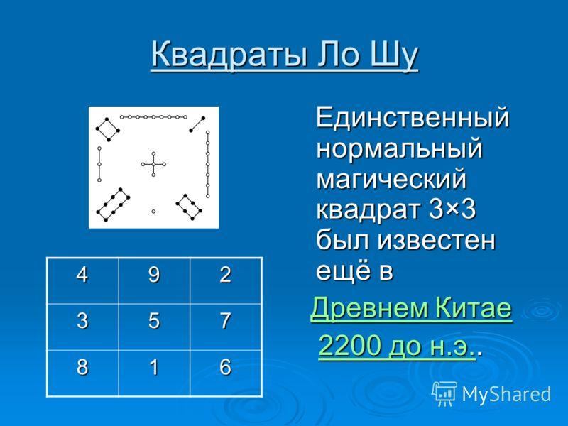 Квадраты Ло Шу Единственный нормальный магический квадрат 3×3 был известен ещё в Единственный нормальный магический квадрат 3×3 был известен ещё в Древнем Китае Древнем КитаеДревнем КитаеДревнем Китае 2200 до н.э.. 2200 до н.э..2200 до н.э.2200 до н.