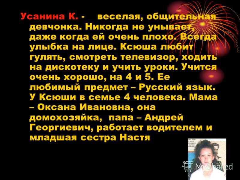 Усанина К. - веселая, общительная девчонка. Никогда не унывает, даже когда ей очень плохо. Всегда улыбка на лице. Ксюша любит гулять, смотреть телевизор, ходить на дискотеку и учить уроки. Учится очень хорошо, на 4 и 5. Ее любимый предмет – Русский я